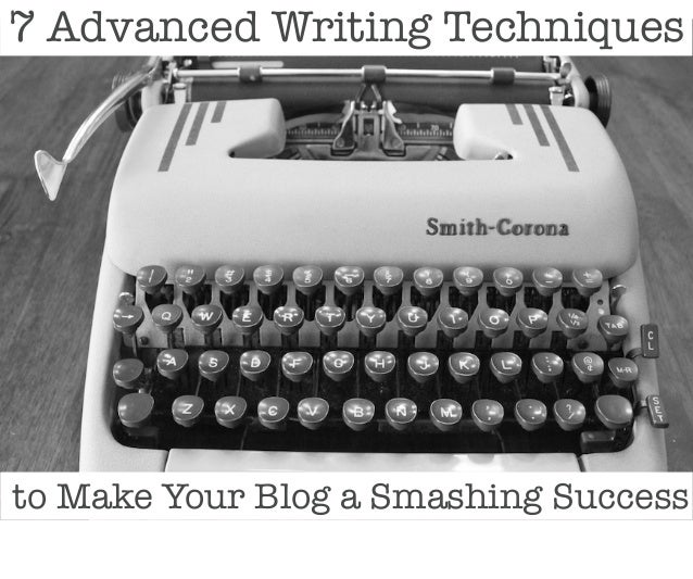 7 Advanced Writing Techniques  to Make Your Blog a Smashing Success