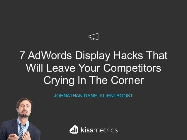 7 AdWords Display Hacks That Will Leave Your Competitors Crying In The Corner JOHNATHAN DANE, KLIENTBOOST