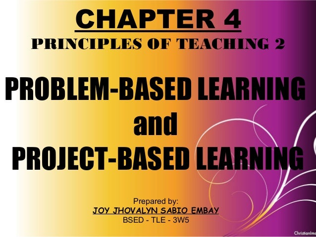 Problem-Based Learning and Project-Based Learning PRINCIPLES OF TEACHING 2 CHAPTER 4 CHAPTER 4 PRINCIPLES OF TEACHING 2 PR...