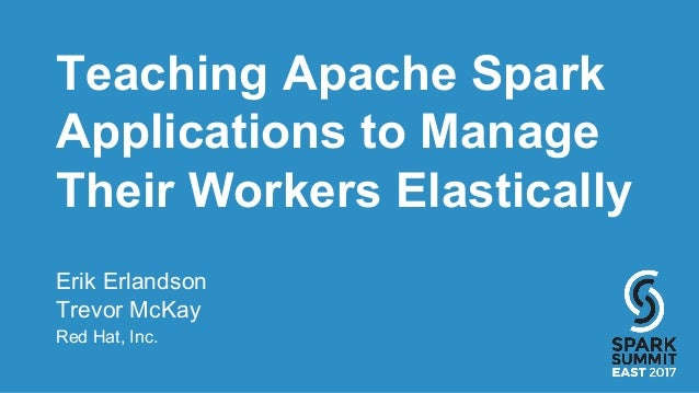 Teaching Apache Spark Applications to Manage Their Workers Elastically Erik Erlandson Trevor McKay Red Hat, Inc.