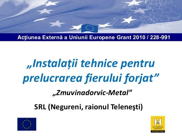 """Acțiunea Externă a Uniunii Europene Grant 2010 / 228-991  """"Instalaţii tehnice pentru prelucrarea fierului forjat"""" """"Zmuvina..."""