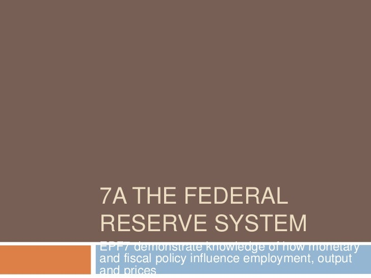 7A THE FEDERALRESERVE SYSTEMEPF7 demonstrate knowledge of how monetaryand fiscal policy influence employment, outputand pr...