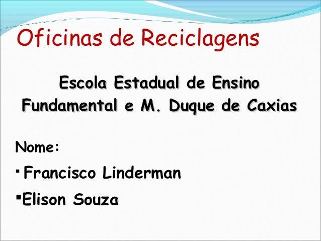 Oficinas de Reciclagens Escola Estadual de EnsinoEscola Estadual de Ensino Fundamental e M. Duque de CaxiasFundamental e M...