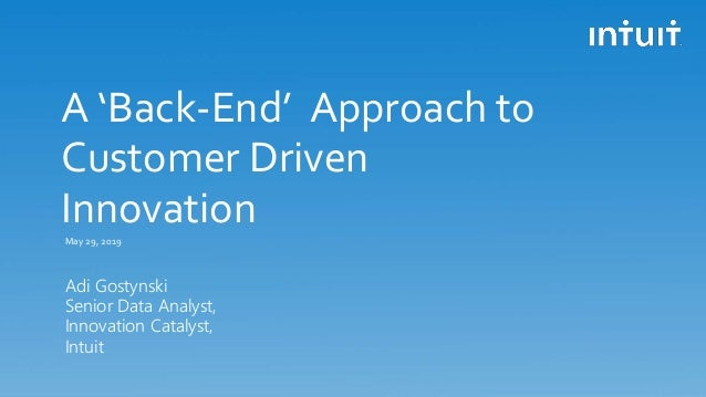 A 'Back-End' Approach to Customer Driven Innovation Adi Gostynski Senior Data Analyst, Innovation Catalyst, Intuit May 29,...