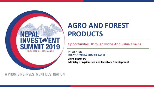 AGRO AND FOREST PRODUCTS Opportunities Through Niche And Value Chains PRESENTER DR. YOGENDRA KUMAR KARKI Joint-Secretary M...