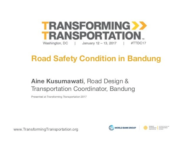 www.TransformingTransportation.org Road Safety Condition in Bandung Aine Kusumawati, Road Design &  Transportation Coordin...