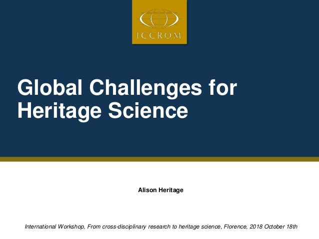 Global Challenges for Heritage Science Alison Heritage International Workshop, From cross-disciplinary research to heritag...
