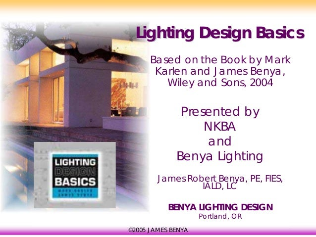 Lighting Design Basics      Based on the Book by Mark       Karlen and James Benya,         Wiley and Sons, 2004          ...