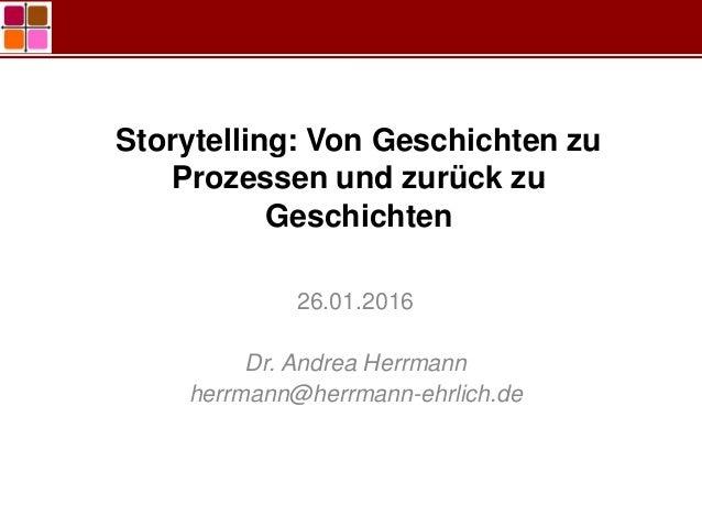 Storytelling: Von Geschichten zu Prozessen und zurück zu Geschichten 26.01.2016 Dr. Andrea Herrmann herrmann@herrmann-ehrl...