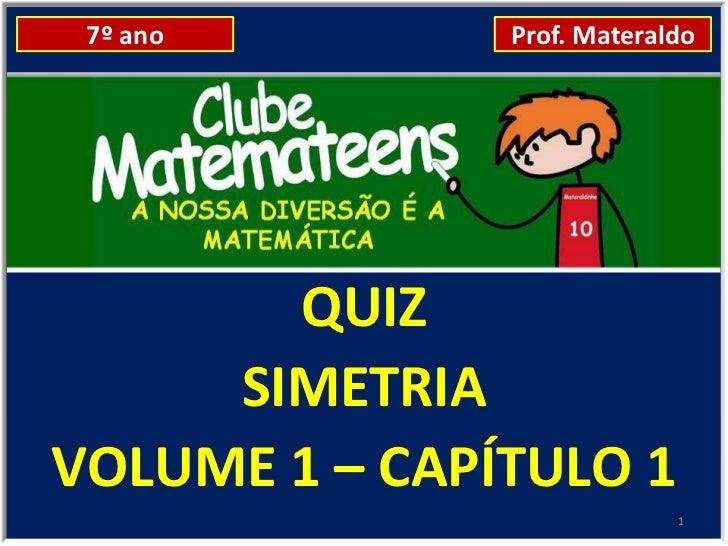 7º ano        Prof. Materaldo       QUIZ     SIMETRIAVOLUME 1 – CAPÍTULO 1                            1
