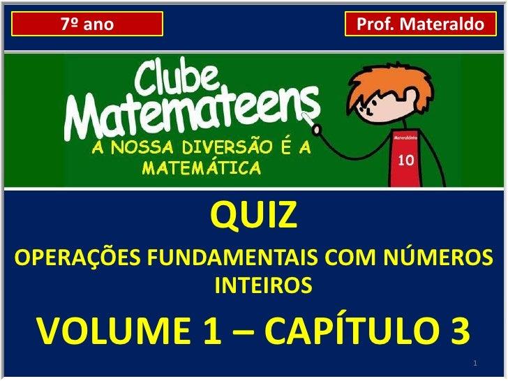 7º ano               Prof. Materaldo             QUIZOPERAÇÕES FUNDAMENTAIS COM NÚMEROS              INTEIROS VOLUME 1 – C...