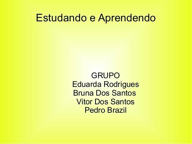 Estudando e Aprendendo  GRUPO  Eduarda Rodrigues  Bruna Dos Santos  Vitor Dos Santos  Pedro Brazil