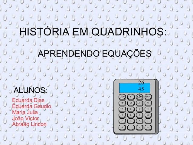 HISTÓRIA EM QUADRINHOS:  APRENDENDO EQUAÇÕES  ALUNOS:  Eduarda Dias  Eduarda Gaudio  Maria Julia  João Victor  Abraão Linc...