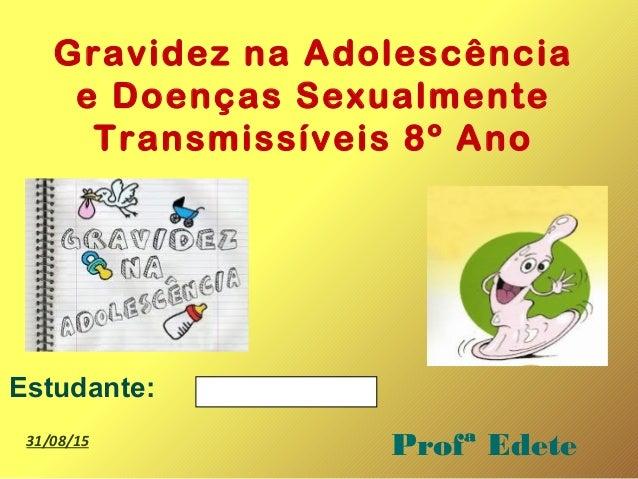 Gravidez na Adolescência e Doenças Sexualmente Transmissíveis 8º Ano Estudante: Profª Edete31/08/15