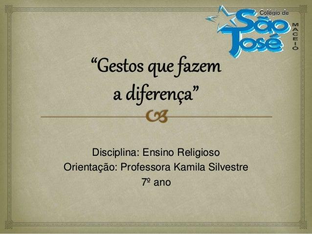 Disciplina: Ensino Religioso Orientação: Professora Kamila Silvestre 7º ano
