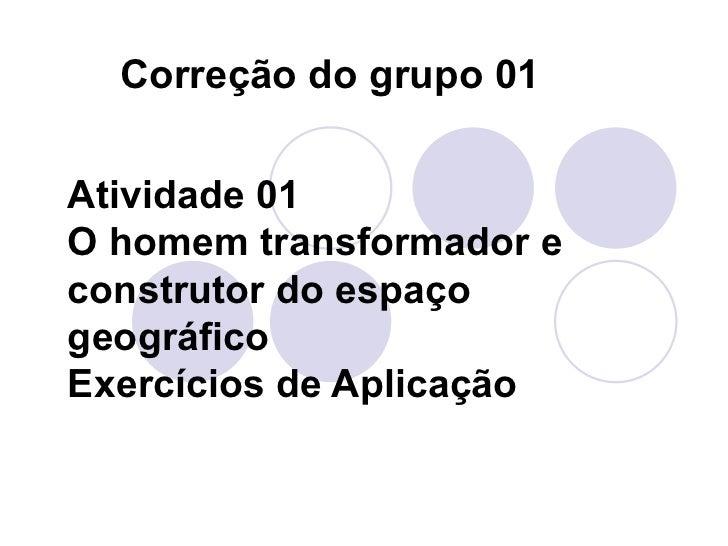 Atividade 01 O homem transformador e construtor do espaço geográfico Exercícios de Aplicação Correção do grupo 01