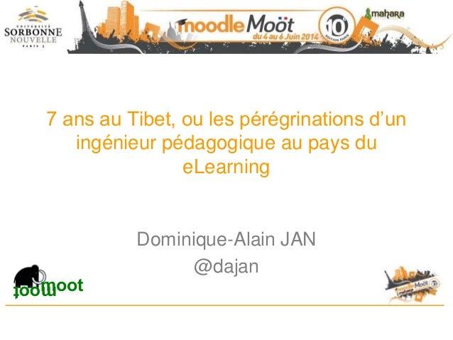 7 ans au Tibet, ou les pérégrinations d'un ingénieur pédagogique au pays du eLearning Dominique-Alain JAN @dajan mootmoot