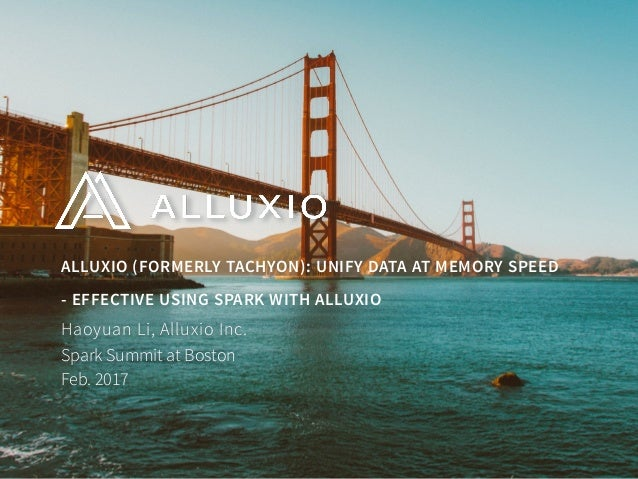 ALLUXIO (FORMERLY TACHYON): UNIFY DATA AT MEMORY SPEED - EFFECTIVE USING SPARK WITH ALLUXIO Spark Summit at Boston Feb. 2...