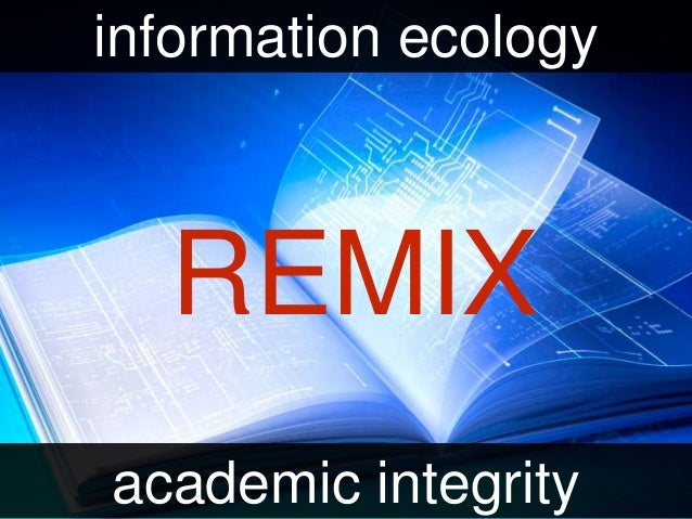 REMIX information ecology academic integrity
