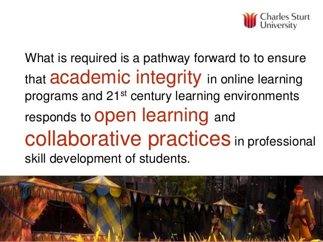 What is required is a pathway forward to to ensure that academic integrity in online learning programs and 21st century le...