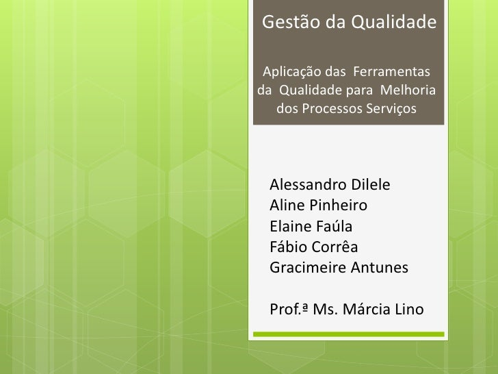 Gestão da Qualidade Aplicação das Ferramentasda Qualidade para Melhoria   dos Processos Serviços Alessandro Dilele Aline P...