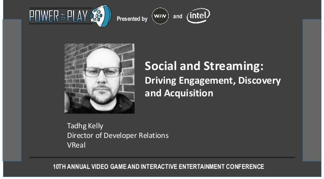 10TH ANNUAL VIDEO GAME AND INTERACTIVE ENTERTAINMENT CONFERENCE Presented by and Tadhg Kelly Director of Developer Relatio...