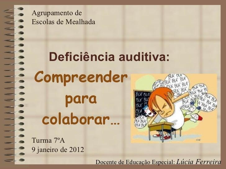 Compreender para colaborar… Deficiência auditiva: Agrupamento de Escolas de Mealhada Turma 7ºA 9 janeiro de 2012 Docente d...