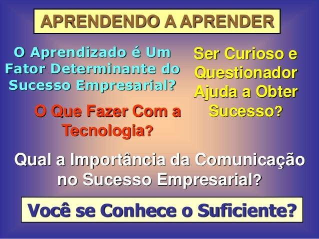 APRENDENDO A APRENDER O Aprendizado é Um Fator Determinante do Sucesso Empresarial? Ser Curioso e Questionador Ajuda a Obt...