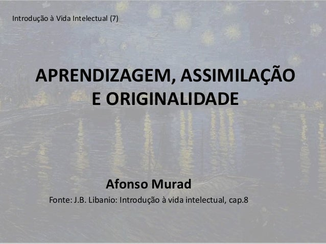 APRENDIZAGEM, ASSIMILAÇÃO E ORIGINALIDADE Afonso Murad Fonte: J.B. Libanio: Introdução à vida intelectual, cap.8 Introduçã...