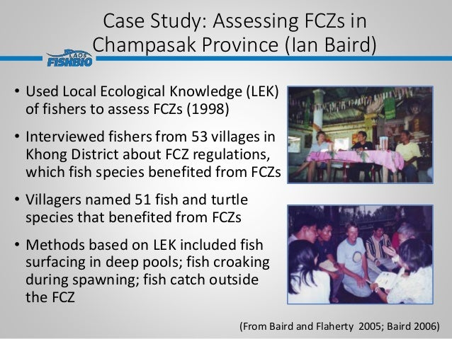 Case Study: Assessing FCZs in Champasak Province (Ian Baird) • Used Local Ecological Knowledge (LEK) of fishers to assess ...