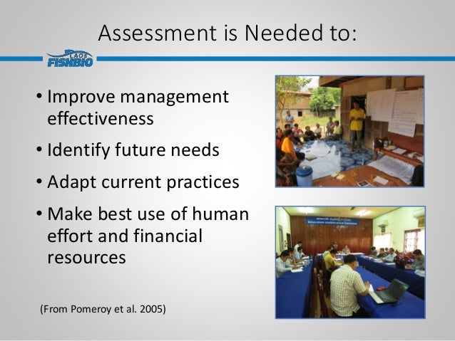 Assessment is Needed to: • Improve management effectiveness • Identify future needs • Adapt current practices • Make best ...