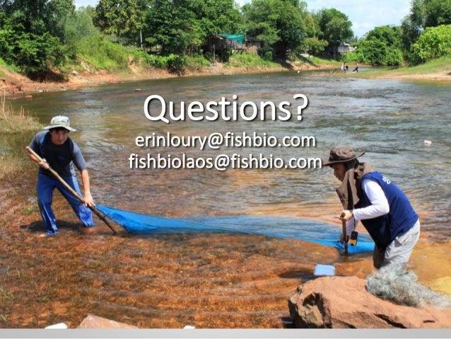 Questions? erinloury@fishbio.com fishbiolaos@fishbio.com