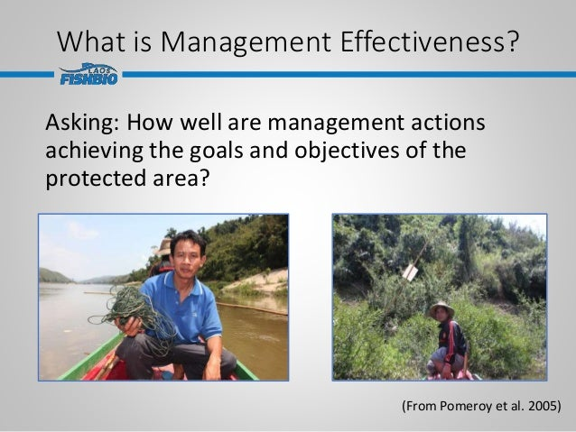 What is Management Effectiveness? Asking: How well are management actions achieving the goals and objectives of the protec...