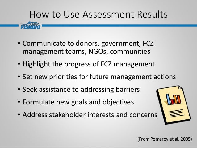 How to Use Assessment Results • Communicate to donors, government, FCZ management teams, NGOs, communities • Highlight the...
