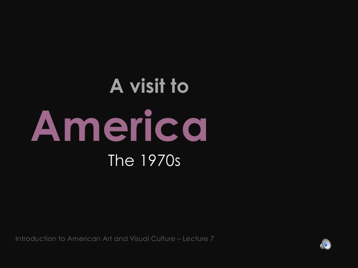 A visit to  America   The 1970s Introduction to American Art and Visual Culture – Lecture 7