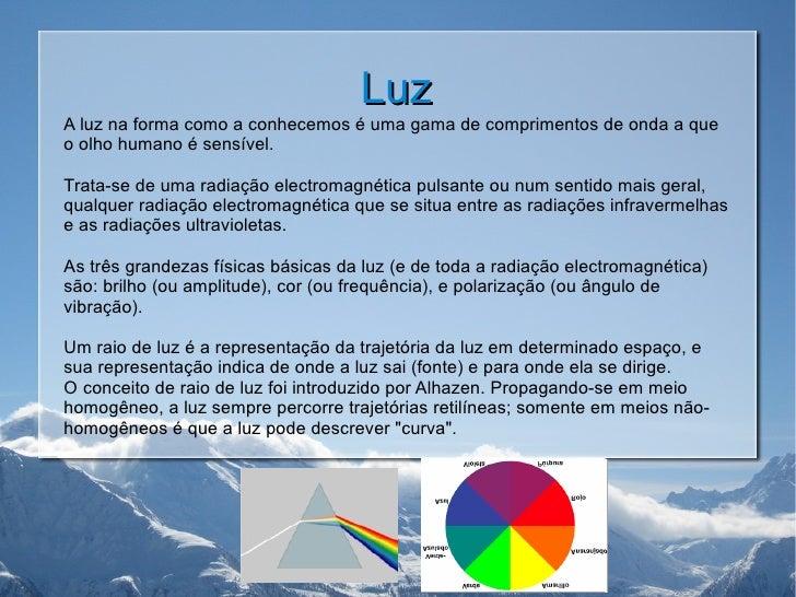 Luz A luz na forma como a conhecemos é uma gama de comprimentos de onda a que o olho humano é sensível.  Trata-se de uma r...
