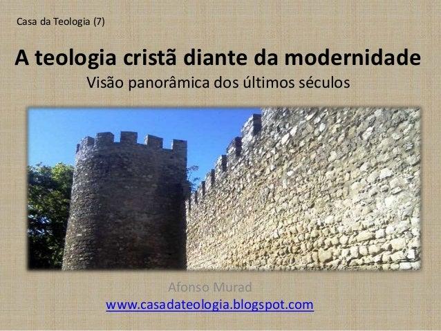 A teologia cristã diante da modernidade Visão panorâmica dos últimos séculos Afonso Murad www.casadateologia.blogspot.com ...