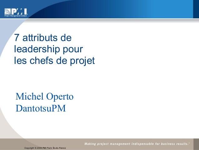 7 attributs deleadership pourles chefs de projetMichel OpertoDantotsuPM  17 nov. 2009  Copyright © 2009 PMI ïle de Île-de-...