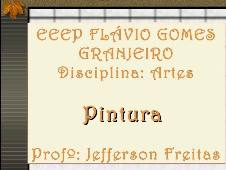 EEEP FLÁVIO GOMES GRANJEIRO Disciplina: Artes Pintura  Profº: Jefferson Freitas
