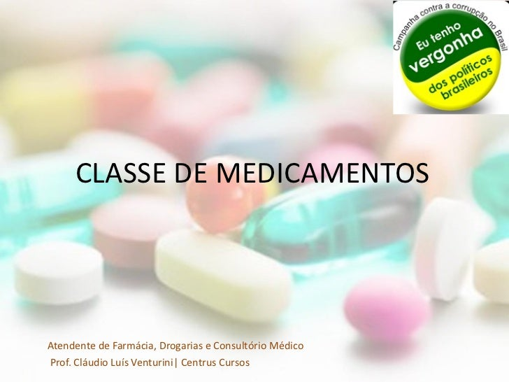 CLASSE DE MEDICAMENTOSAtendente de Farmácia, Drogarias e Consultório MédicoProf. Cláudio Luís Venturini| Centrus Cursos