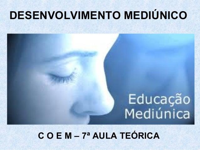 DESENVOLVIMENTO MEDIÚNICO C O E M – 7ª AULA TEÓRICA