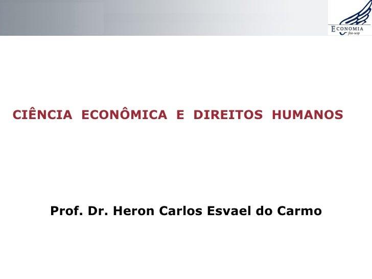 CIÊNCIA ECONÔMICA E DIREITOS HUMANOS Prof. Dr. Heron Carlos Esvael do Carmo