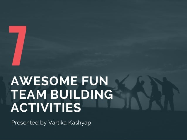 7AWESOME FUN TEAM BUILDING ACTIVITIES Presented byVartika Kashyap