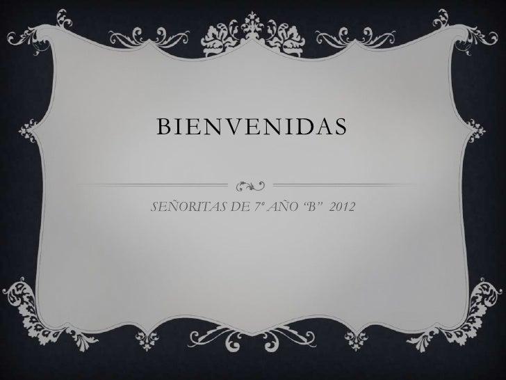 """BIENVENIDASSEÑORITAS DE 7º AÑO """"B"""" 2012"""