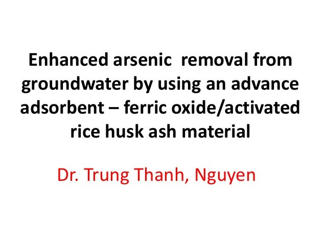 Enhanced arsenic removal from groundwater by using an advance adsorbent – ferric oxide/activated rice husk ash material Dr...