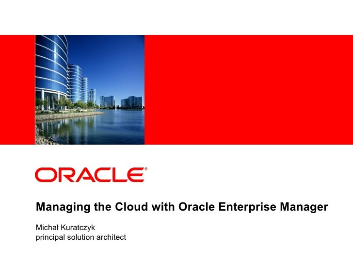 Managing the Cloud with Oracle Enterprise Manager Michał Kuratczyk principal solution architect