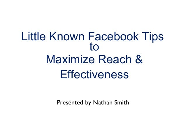 Little Known Facebook Tips to Maximize Reach & Effectiveness Presented by Nathan Smith