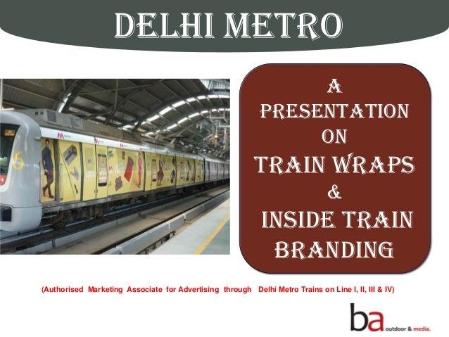DELHI METRO Delhi's Pride AMetro Ride A Presentation on TRAIN WRAPS & INSIDE TRAIN BRANDING (Authorised Marketing Associat...