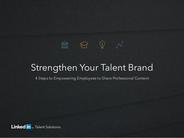 Strengthen Your Talent Brand 4 Steps to Empowering Employees to Share Professional Content Talent Solutions