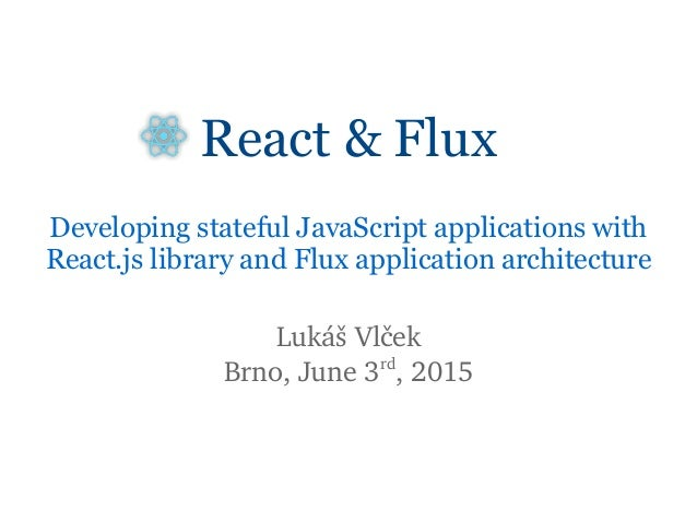 React & Flux Developing stateful JavaScript applications with React.js library and Flux application architecture Lukáš Vlč...